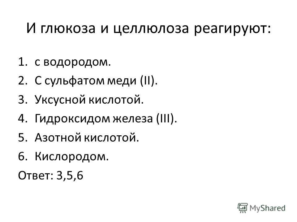 И глюкоза и целлюлоза реагируют: 1.с водородом. 2.С сульфатом меди (II). 3.Уксусной кислотой. 4.Гидроксидом железа (III). 5.Азотной кислотой. 6.Кислородом. Ответ: 3,5,6