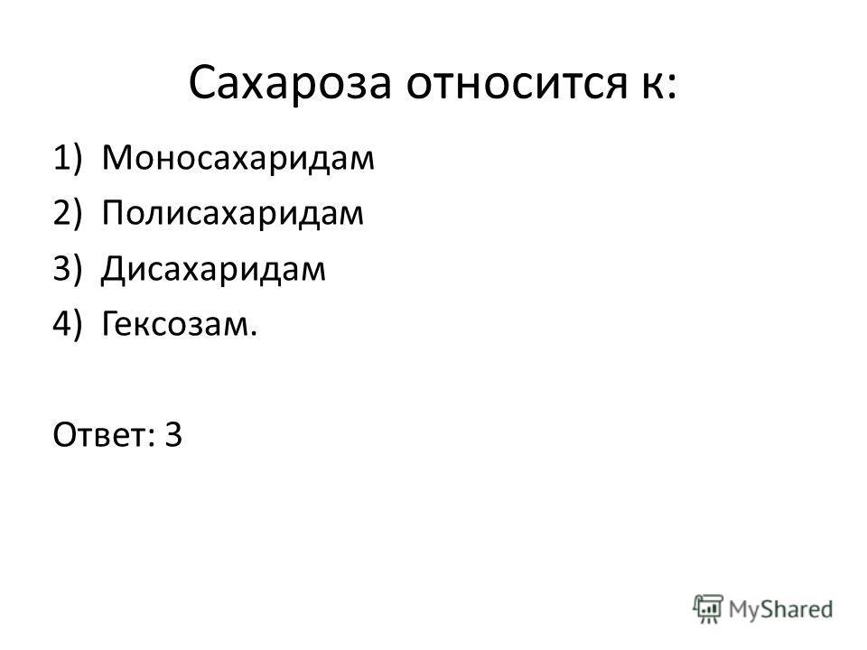 Сахароза относится к: 1)Моносахаридам 2)Полисахаридам 3)Дисахаридам 4)Гексозам. Ответ: 3