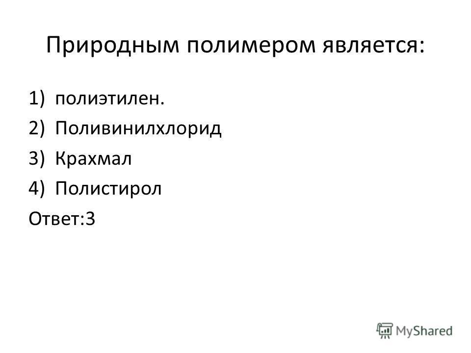 Природным полимером является: 1)полиэтилен. 2)Поливинилхлорид 3)Крахмал 4)Полистирол Ответ:3