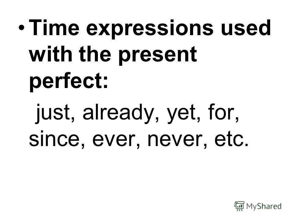 Time expressions used with the present perfect: just, already, yet, for, since, ever, never, etc.