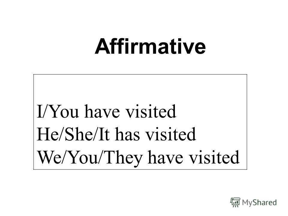 Affirmative I/You have visited He/She/It has visited We/You/They have visited