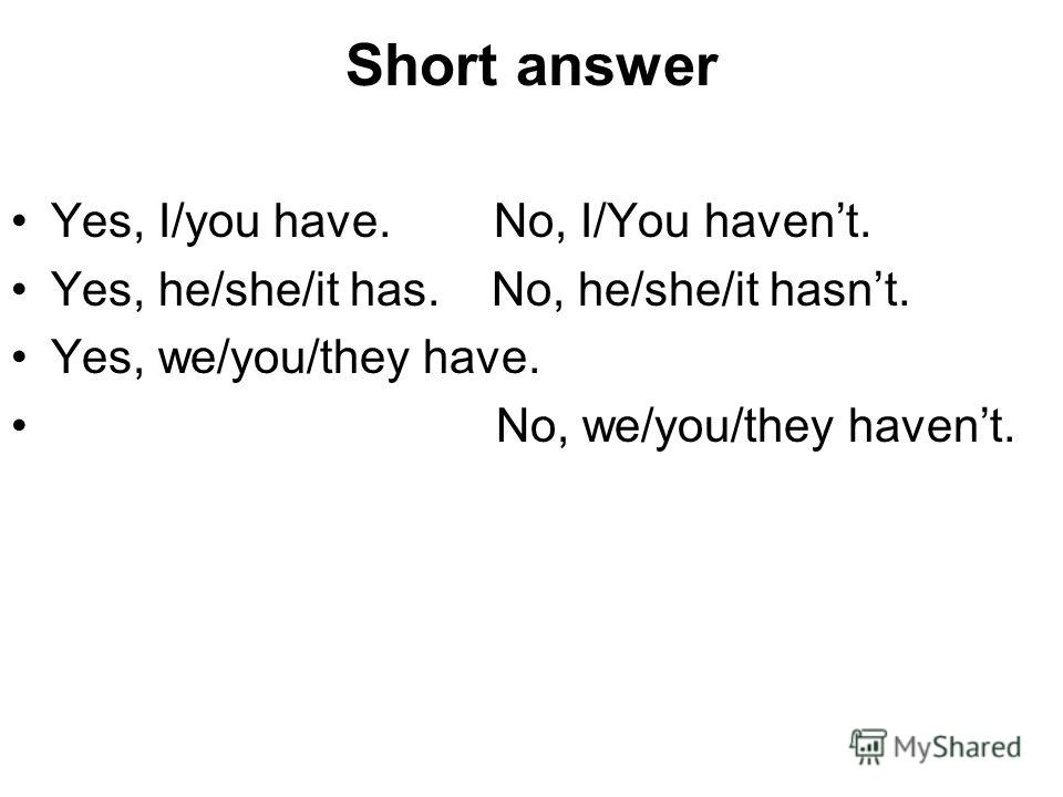 Short answer Yes, I/you have. No, I/You havent. Yes, he/she/it has. No, he/she/it hasnt. Yes, we/you/they have. No, we/you/they havent.