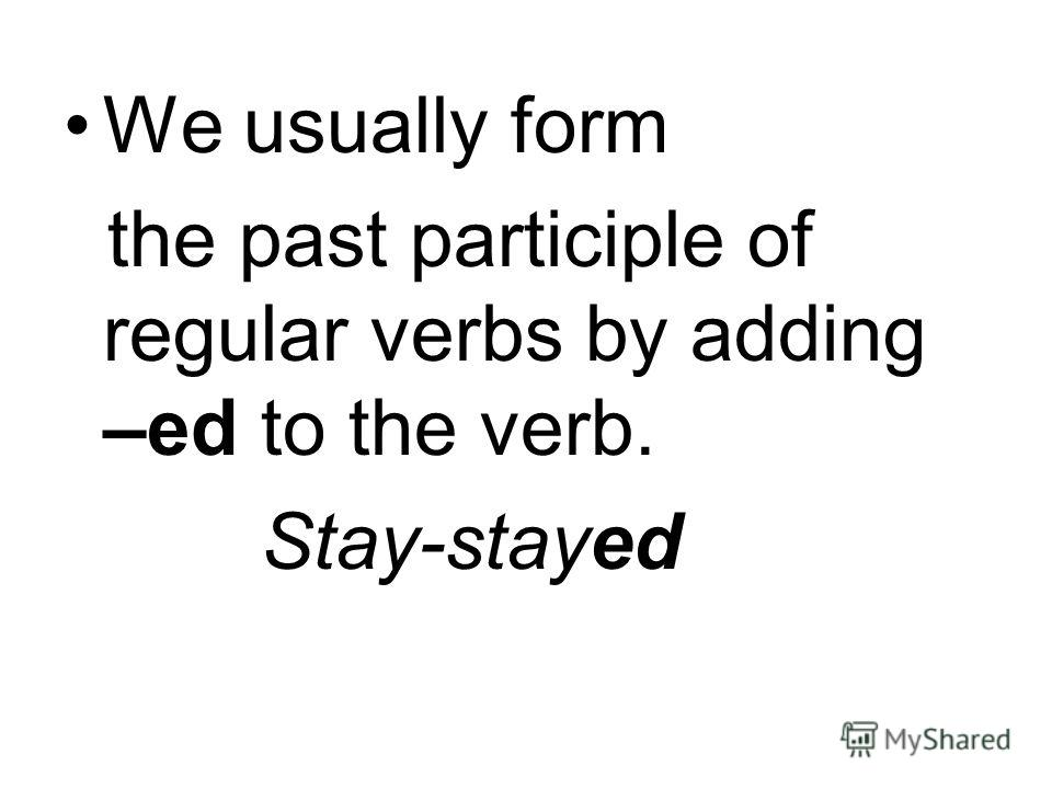We usually form the past participle of regular verbs by adding –ed to the verb. Stay-stayed