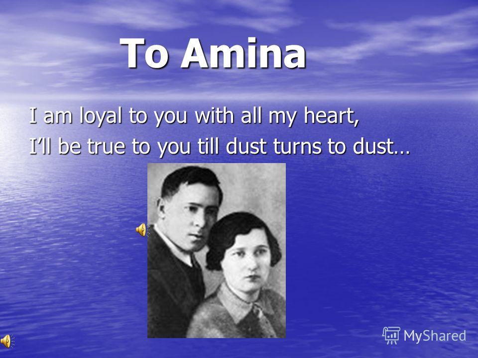 To Amina To Amina I am loyal to you with all my heart, Ill be true to you till dust turns to dust…