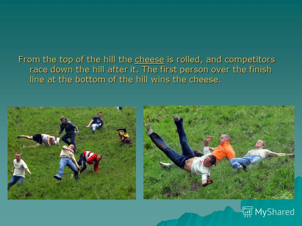 From the top of the hill the cheese is rolled, and competitors race down the hill after it. The first person over the finish line at the bottom of the hill wins the cheese. cheese