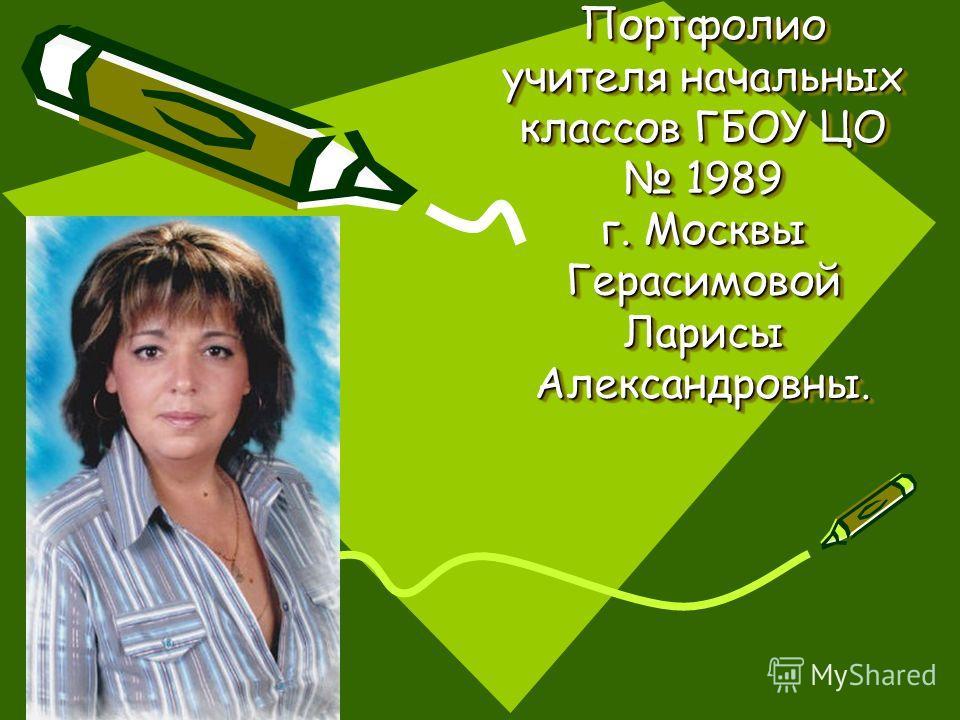 Портфолио учителя начальных классов ГБОУ ЦО 1989 г. Москвы Герасимовой Ларисы Александровны.