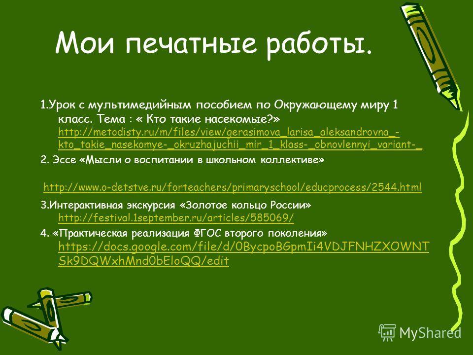 Мои печатные работы. 1.Урок с мультимедийным пособием по Окружающему миру 1 класс. Тема : « Кто такие насекомые?» http://metodisty.ru/m/files/view/gerasimova_larisa_aleksandrovna_- kto_takie_nasekomye-_okruzhajuchii_mir_1_klass-_obnovlennyi_variant-_