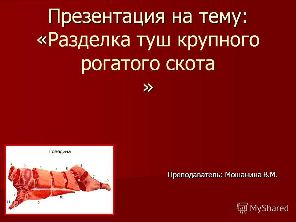 Презентация на тему: « » Презентация на тему: «Разделка туш крупного рогатого скота » Преподаватель: Мошанина В.М. Преподаватель: Мошанина В.М.