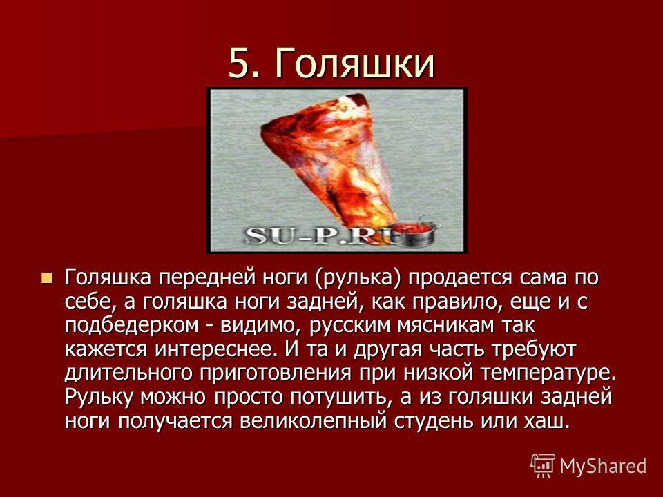 5. Голяшки Голяшка передней ноги (рулька) продается сама по себе, а голяшка ноги задней, как правило, еще и с подбедерком - видимо, русским мясникам так кажется интереснее. И та и другая часть требуют длительного приготовления при низкой температуре.