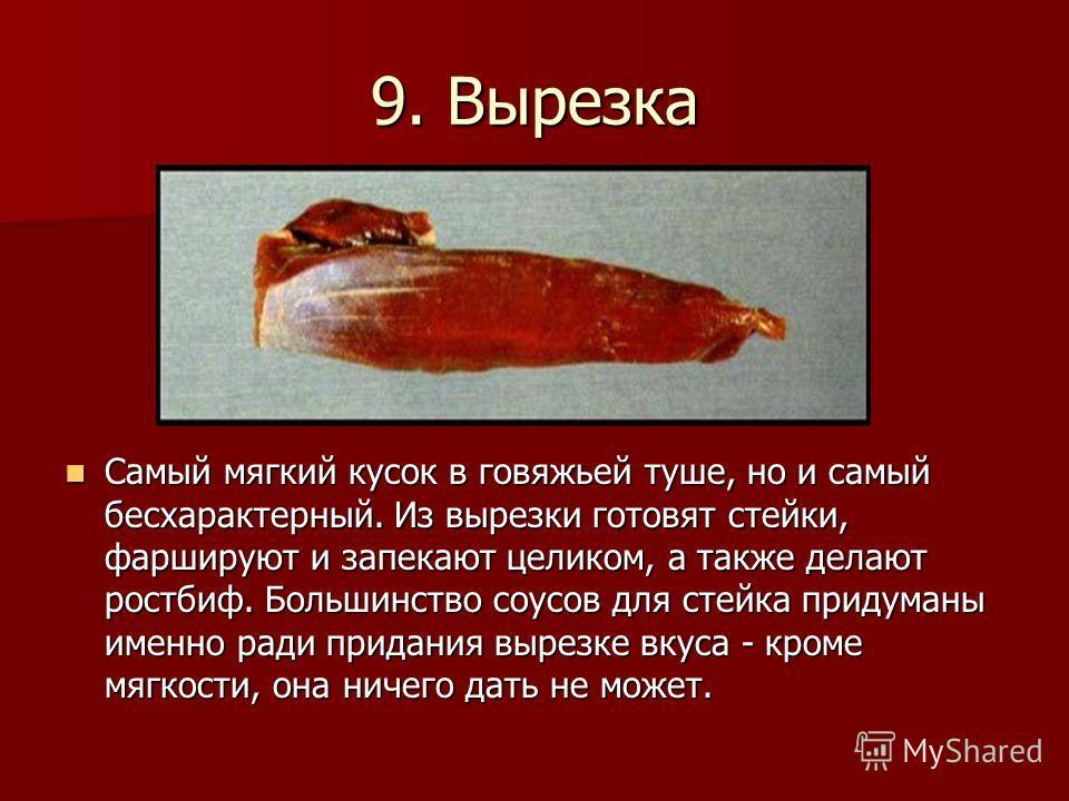 9. Вырезка Самый мягкий кусок в говяжьей туше, но и самый бесхарактерный. Из вырезки готовят стейки, фаршируют и запекают целиком, а также делают ростбиф. Большинство соусов для стейка придуманы именно ради придания вырезке вкуса - кроме мягкости, он