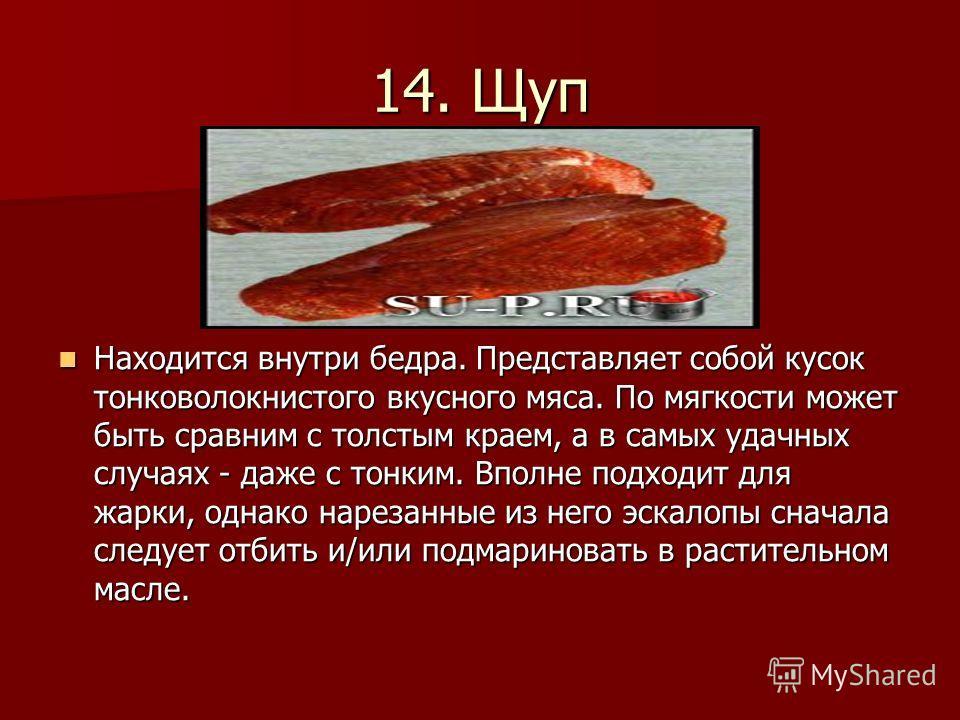 14. Щуп Находится внутри бедра. Представляет собой кусок тонковолокнистого вкусного мяса. По мягкости может быть сравним с толстым краем, а в самых удачных случаях - даже с тонким. Вполне подходит для жарки, однако нарезанные из него эскалопы сначала