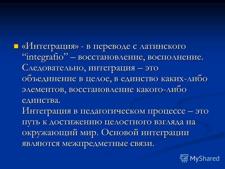 «Интеграция» - в переводе с латинского integrafio – восстановление, восполнение. Следовательно, интеграция – это объединение в целое, в единство каких-либо элементов, восстановление какого-либо единства. Интеграция в педагогическом процессе – это пут