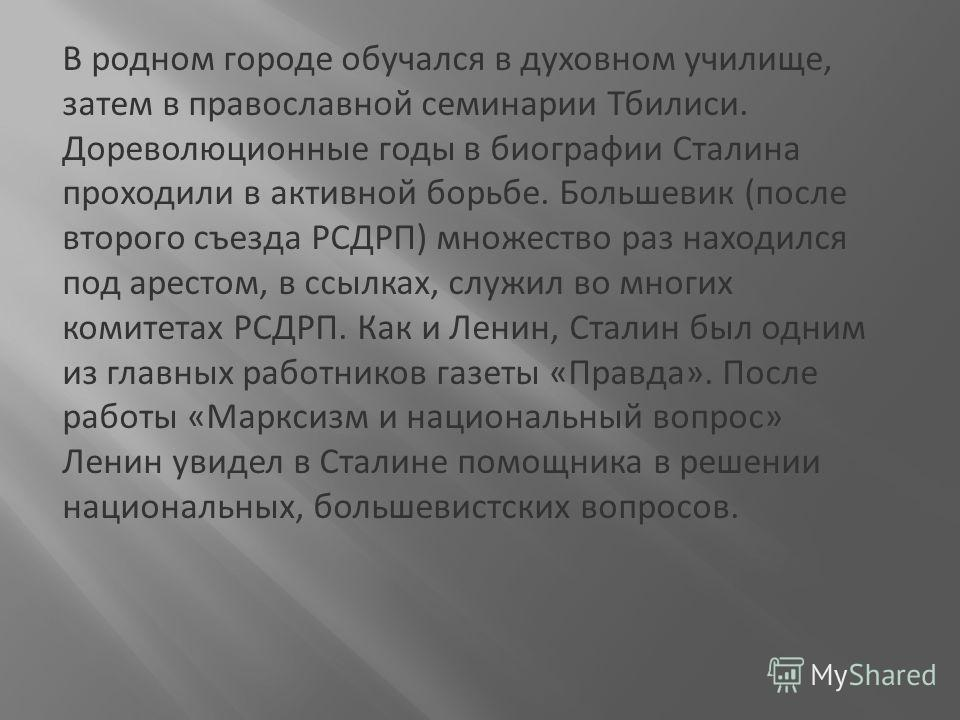В родном городе обучался в духовном училище, затем в православной семинарии Тбилиси. Дореволюционные годы в биографии Сталина проходили в активной борьбе. Большевик (после второго съезда РСДРП) множество раз находился под арестом, в ссылках, служил в