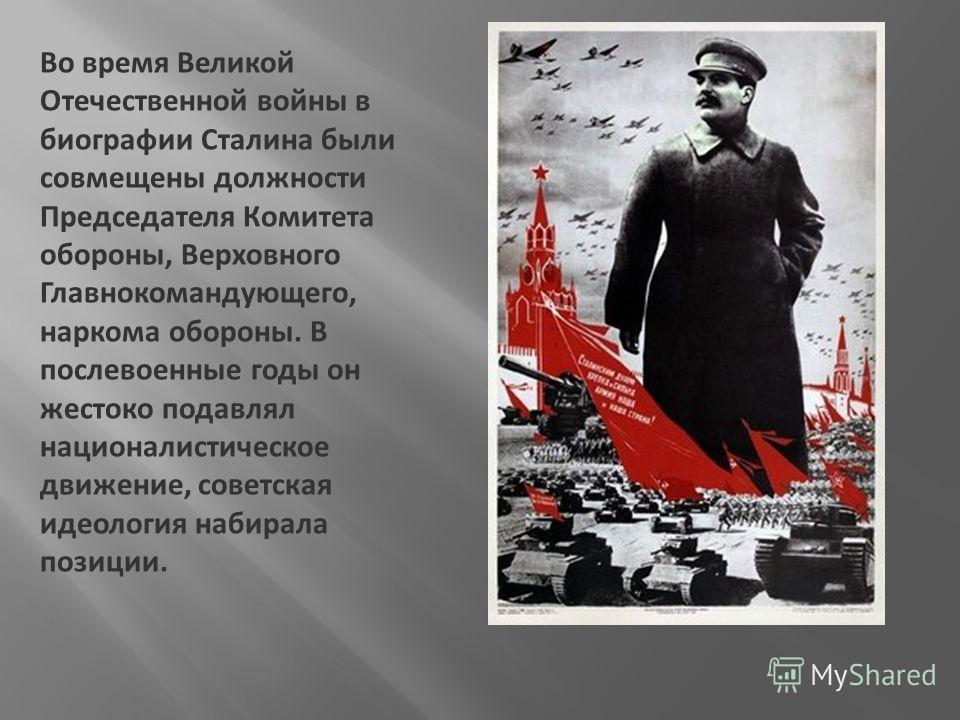 Во время Великой Отечественной войны в биографии Сталина были совмещены должности Председателя Комитета обороны, Верховного Главнокомандующего, наркома обороны. В послевоенные годы он жестоко подавлял националистическое движение, советская идеология