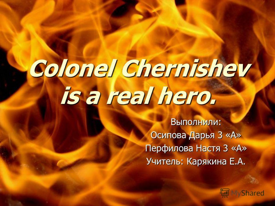 Colonel Chernishev is a real hero. Выполнили: Осипова Дарья 3 «А» Перфилова Настя 3 «А» Учитель: Карякина Е.А.