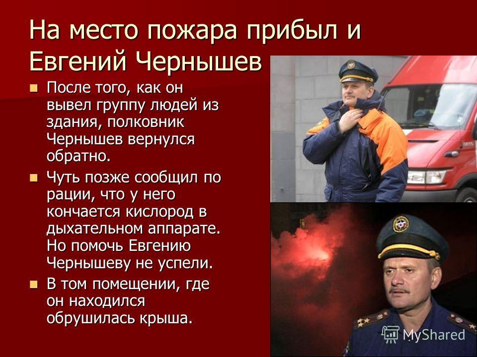 На место пожара прибыл и Евгений Чернышев После того, как он вывел группу людей из здания, полковник Чернышев вернулся обратно. После того, как он вывел группу людей из здания, полковник Чернышев вернулся обратно. Чуть позже сообщил по рации, что у н