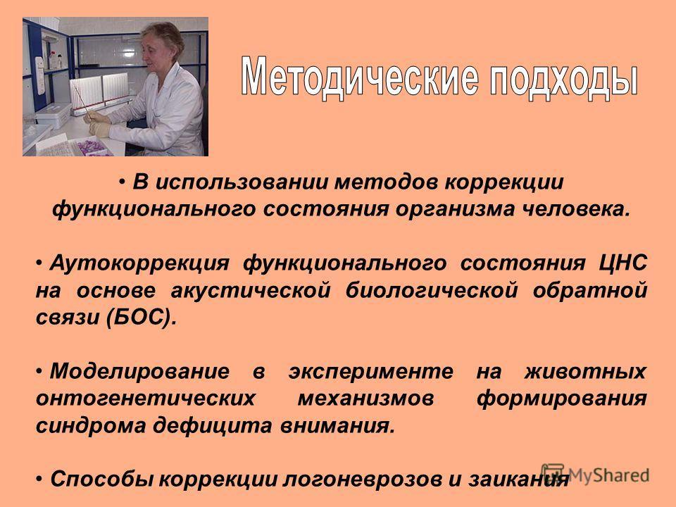 В использовании методов коррекции функционального состояния организма человека. Аутокоррекция функционального состояния ЦНС на основе акустической биологической обратной связи (БОС). Моделирование в эксперименте на животных онтогенетических механизмо
