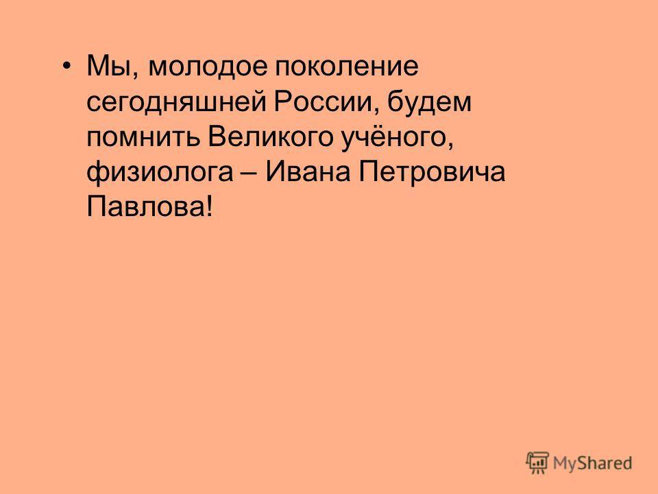 Мы, молодое поколение сегодняшней России, будем помнить Великого учёного, физиолога – Ивана Петровича Павлова!