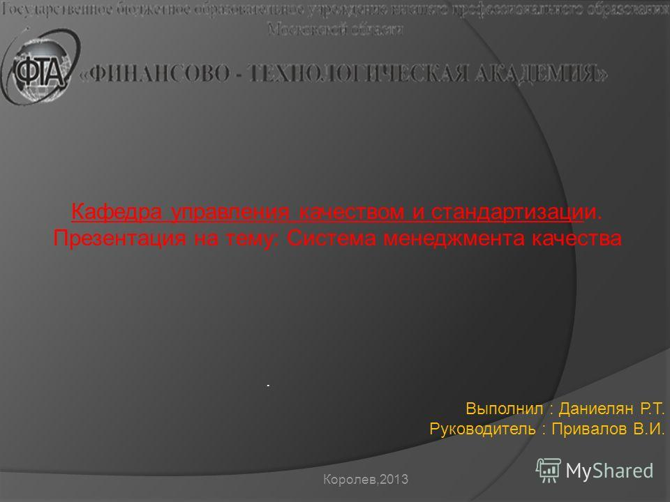 . Кафедра управления качеством и стандартизации. Презентация на тему: Система менеджмента качества Выполнил : Даниелян Р.Т. Руководитель : Привалов В.И. Королев,2013