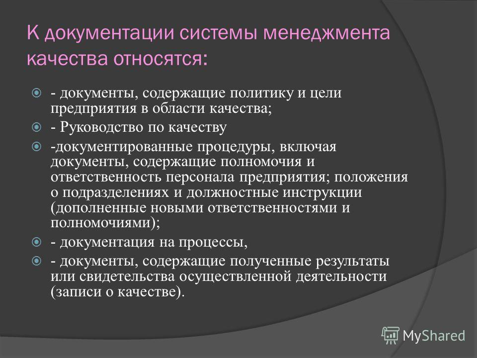 К документации системы менеджмента качества относятся: - документы, содержащие политику и цели предприятия в области качества; - Руководство по качеству -документированные процедуры, включая документы, содержащие полномочия и ответственность персонал