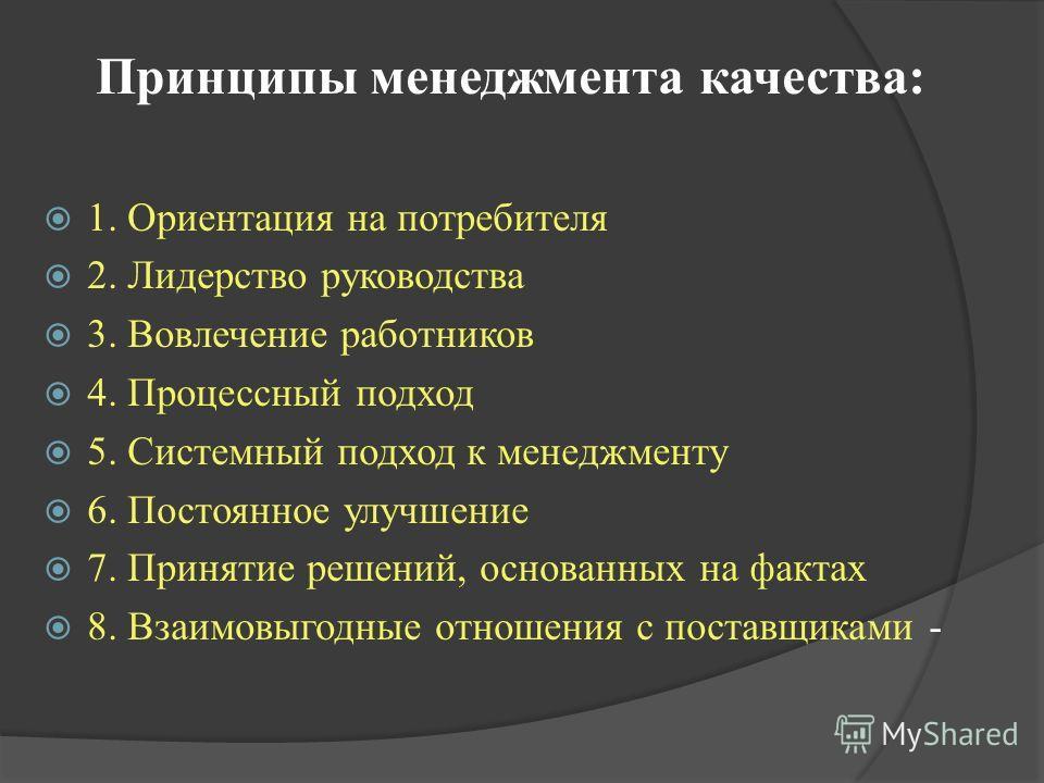 Принципы менеджмента качества: 1. Ориентация на потребителя 2. Лидерство руководства 3. Вовлечение работников 4. Процессный подход 5. Системный подход к менеджменту 6. Постоянное улучшение 7. Принятие решений, основанных на фактах 8. Взаимовыгодные о
