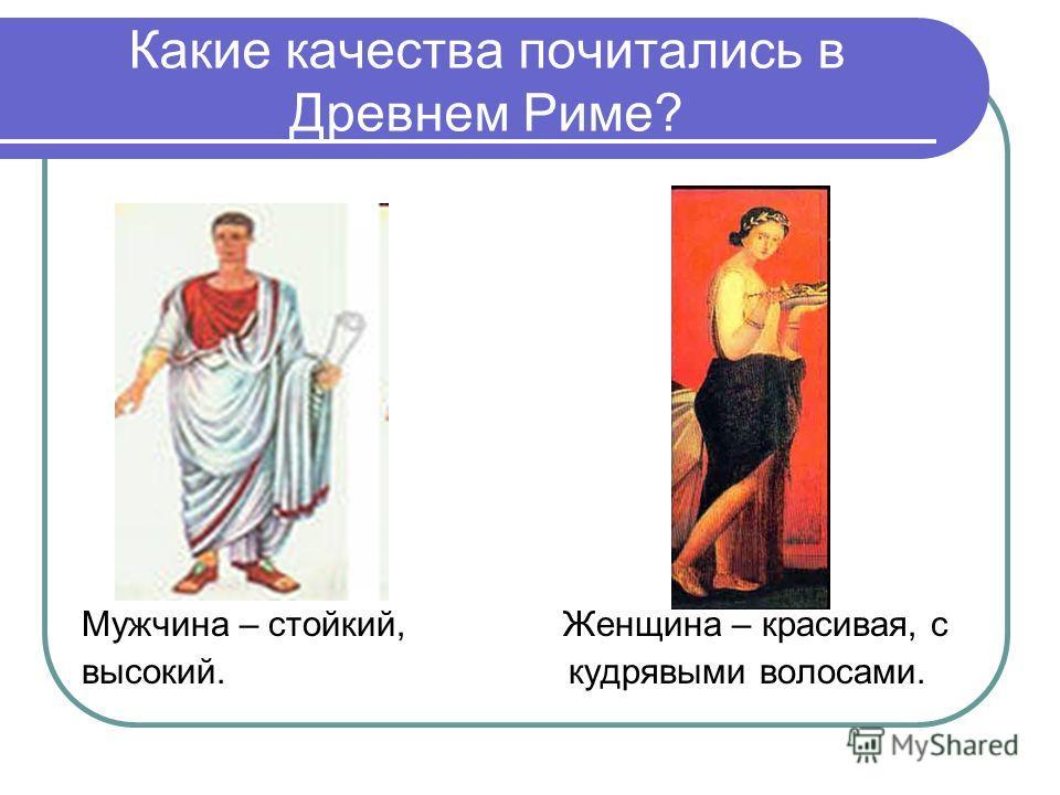 Какие качества почитались в Древнем Риме? Мужчина – стойкий, Женщина – красивая, с высокий. кудрявыми волосами.
