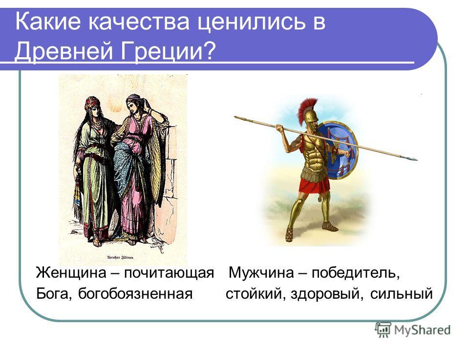 Какие качества ценились в Древней Греции? Женщина – почитающая Мужчина – победитель, Бога, богобоязненная стойкий, здоровый, сильный