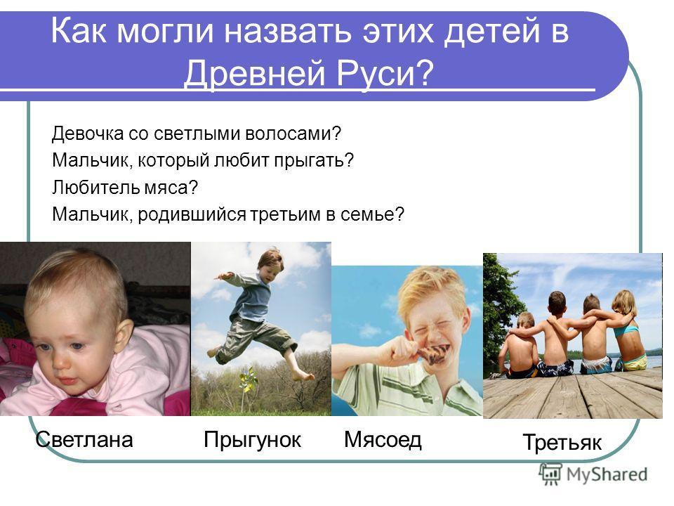 Как могли назвать этих детей в Древней Руси? Девочка со светлыми волосами? Мальчик, который любит прыгать? Любитель мяса? Мальчик, родившийся третьим в семье? СветланаПрыгунокМясоед Третьяк