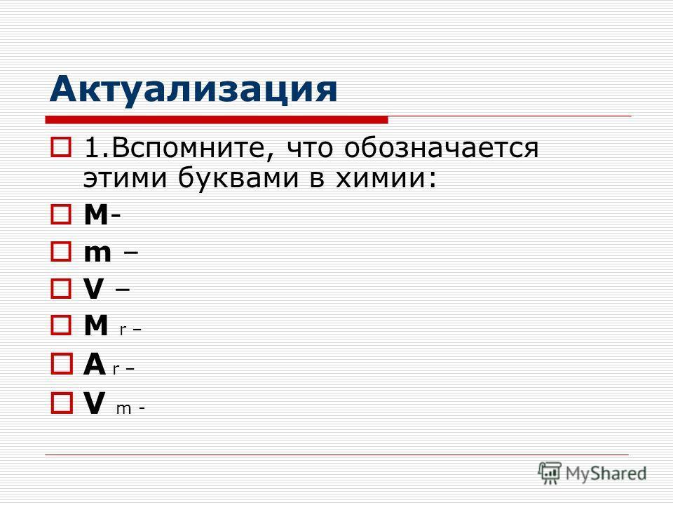 Актуализация 1.Вспомните, что обозначается этими буквами в химии: M- m – V – M r – A r – V m -