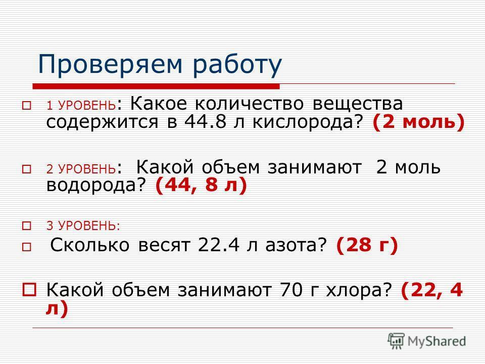 Проверяем работу 1 УРОВЕНЬ : Какое количество вещества содержится в 44.8 л кислорода? (2 моль) 2 УРОВЕНЬ : Какой объем занимают 2 моль водорода? (44, 8 л) 3 УРОВЕНЬ: Сколько весят 22.4 л азота? (28 г) Какой объем занимают 70 г хлора? (22, 4 л)