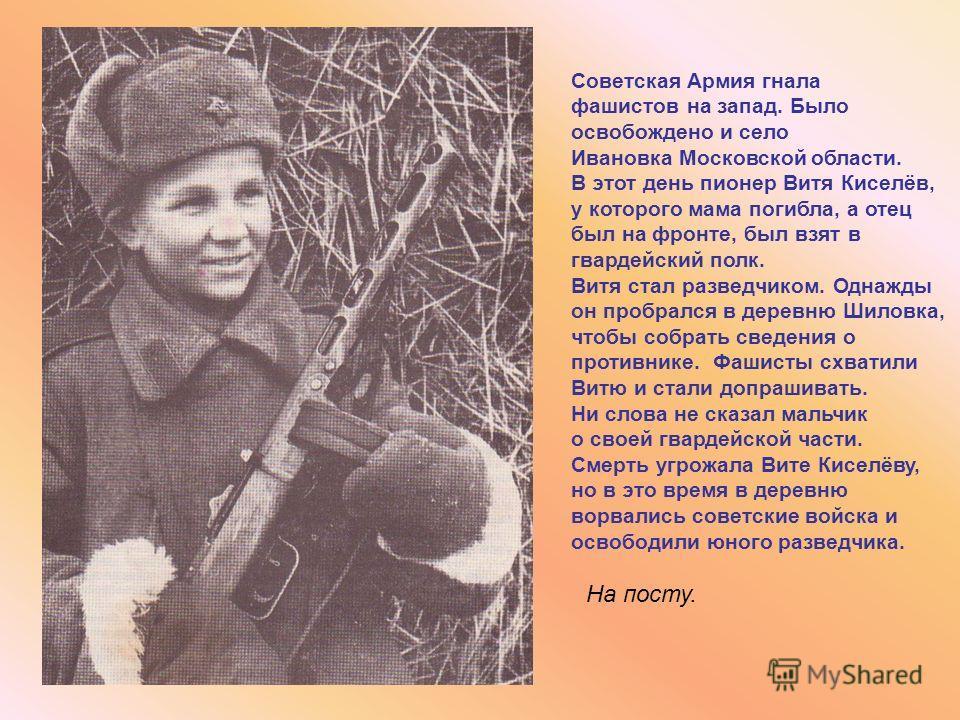 На посту. Советская Армия гнала фашистов на запад. Было освобождено и село Ивановка Московской области. В этот день пионер Витя Киселёв, у которого мама погибла, а отец был на фронте, был взят в гвардейский полк. Витя стал разведчиком. Однажды он про