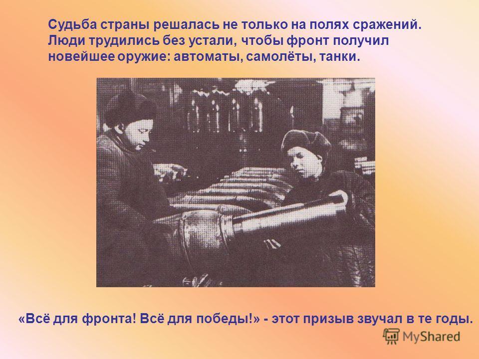 «Всё для фронта! Всё для победы!» - этот призыв звучал в те годы. Судьба страны решалась не только на полях сражений. Люди трудились без устали, чтобы фронт получил новейшее оружие: автоматы, самолёты, танки.