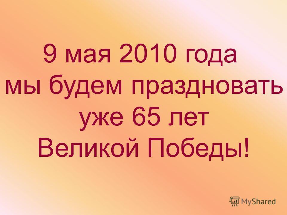9 мая 2010 года мы будем праздновать уже 65 лет Великой Победы!