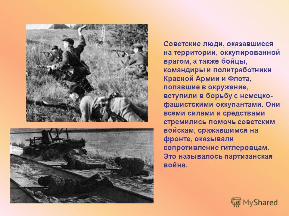 Советские люди, оказавшиеся на территории, оккупированной врагом, а также бойцы, командиры и политработники Красной Армии и Флота, попавшие в окружение, вступили в борьбу с немецко- фашистскими оккупантами. Они всеми силами и средствами стремились по