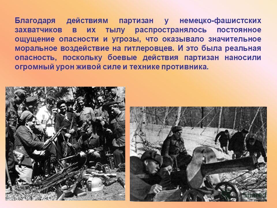 Благодаря действиям партизан у немецко-фашистских захватчиков в их тылу распространялось постоянное ощущение опасности и угрозы, что оказывало значительное моральное воздействие на гитлеровцев. И это была реальная опасность, поскольку боевые действия