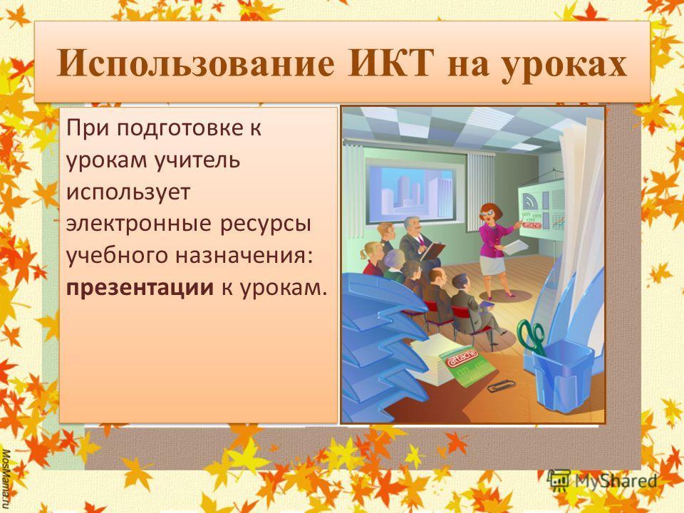 Использование ИКТ на уроках При подготовке к урокам учитель использует электронные ресурсы учебного назначения: презентации к урокам. При подготовке к урокам учитель использует электронные ресурсы учебного назначения: презентации к урокам.