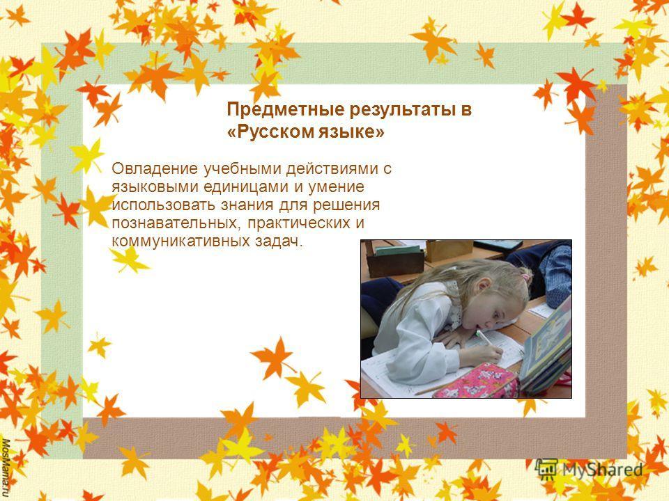 Предметные результаты в «Русском языке» Овладение учебными действиями с языковыми единицами и умение использовать знания для решения познавательных, практических и коммуникативных задач.