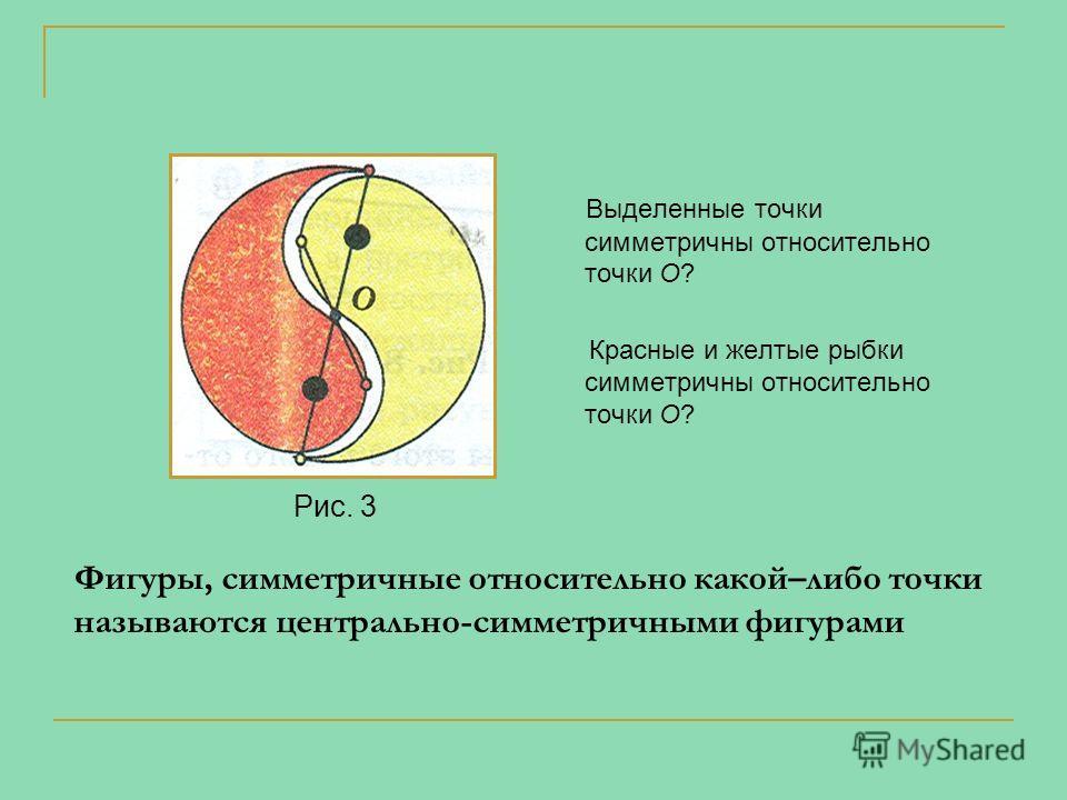 Рис. 3 Выделенные точки симметричны относительно точки О? Красные и желтые рыбки симметричны относительно точки О? Фигуры, симметричные относительно какой–либо точки называются центрально-симметричными фигурами