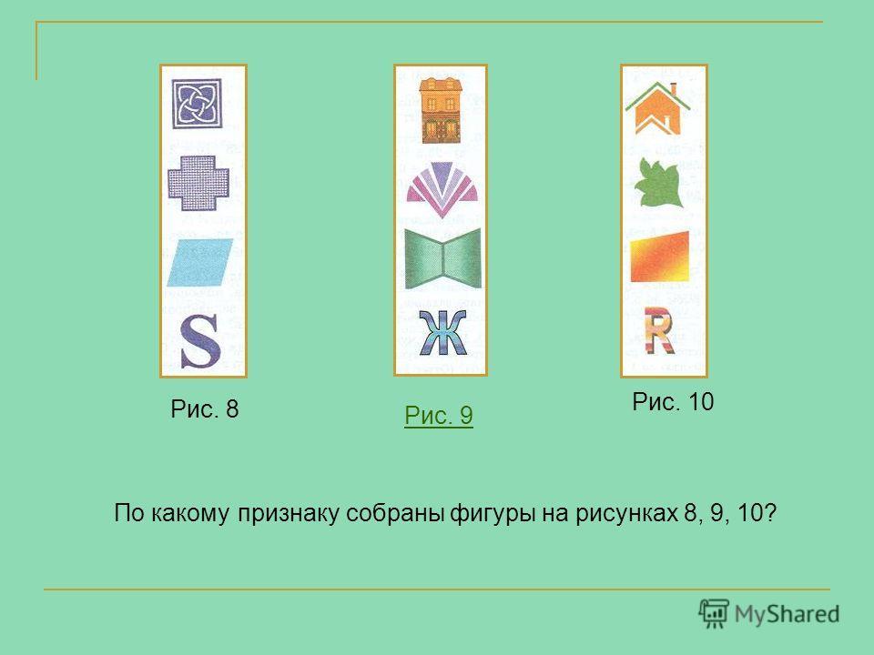 По какому признаку собраны фигуры на рисунках 8, 9, 10? Рис. 8 Рис. 9 Рис. 10