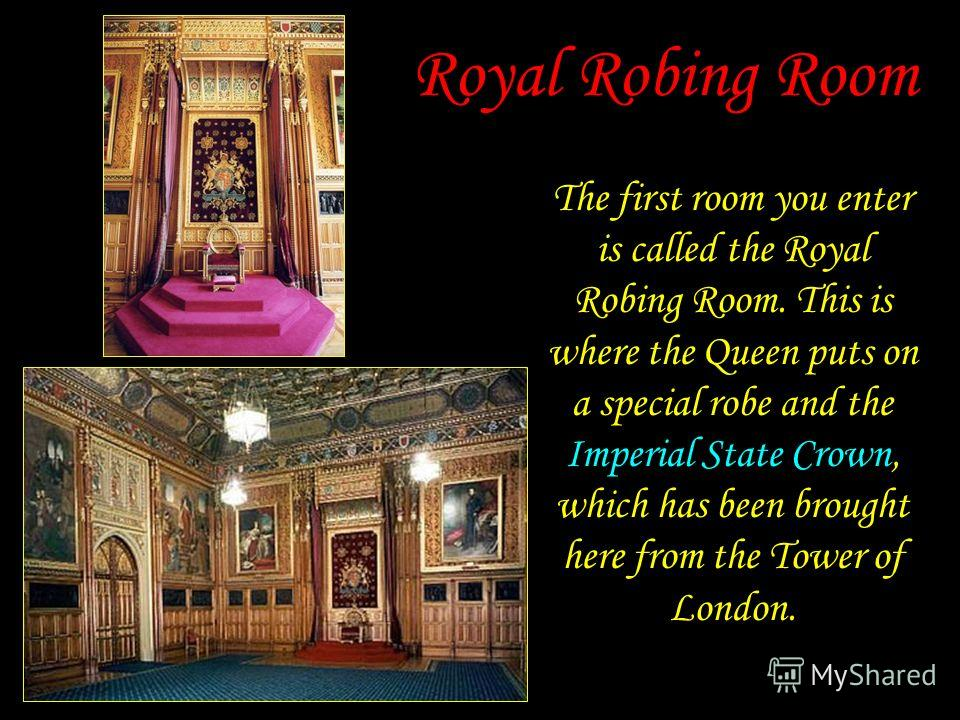 Royal Robing Room The first room you enter is called the Royal Robing Room. This is where the Queen puts on a special robe and the Imperial State Crown, which has been brought here from the Tower of London.