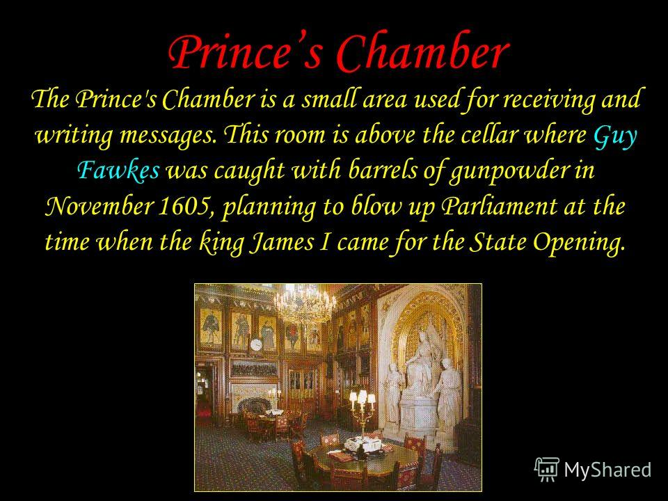 Princes Chamber The Prince's Chamber is a small area used for receiving and writing messages. This room is above the cellar where Guy Fawkes was caught with barrels of gunpowder in November 1605, planning to blow up Parliament at the time when the ki