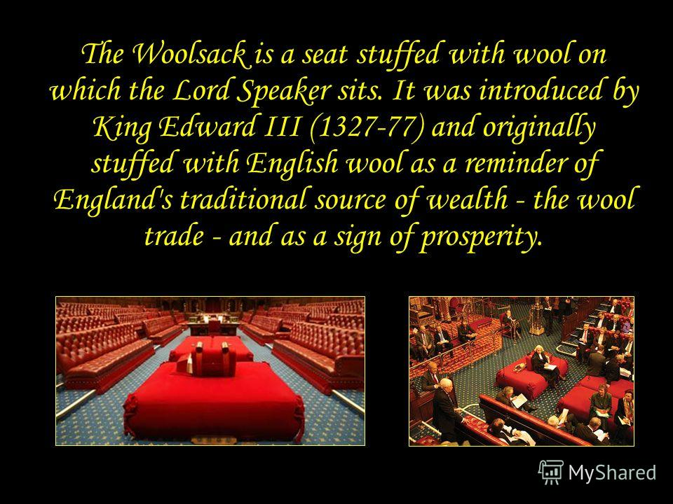 Woolsack The Woolsack is a seat stuffed with wool on which the Lord Speaker sits. It was introduced by King Edward III (1327-77) and originally stuffed with English wool as a reminder of England's traditional source of wealth - the wool trade - and a