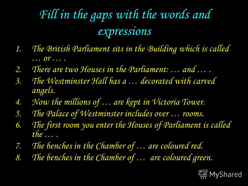 Fill in the gaps with the words and expressions 1.The British Parliament sits in the Building which is called … or …. 2.There are two Houses in the Parliament: … and …. 3.The Westminster Hall has a … decorated with carved angels. 4.Now the millions o