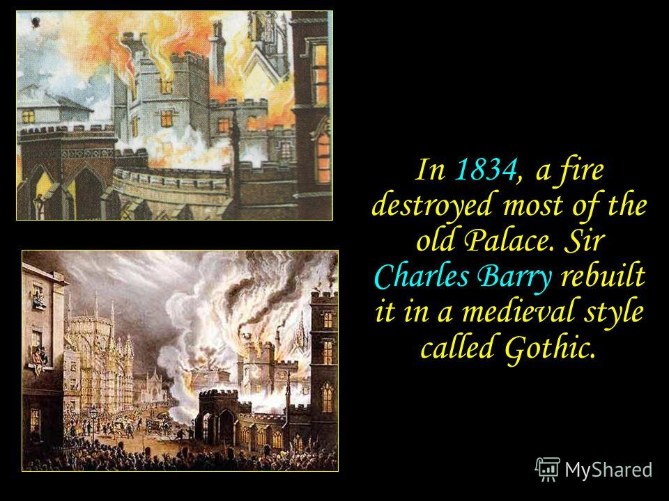 In 1834, a fire destroyed most of the old Palace. Sir Charles Barry rebuilt it in a medieval style called Gothic.