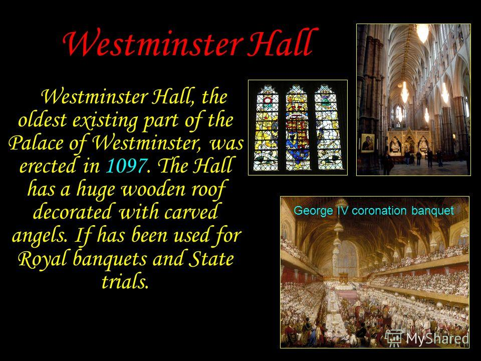 Westminster Hall Westminster Hall, the oldest existing part of the Palace of Westminster, was erected in 1097. The Hall has a huge wooden roof decorated with carved angels. If has been used for Royal banquets and State trials. George IV coronation ba