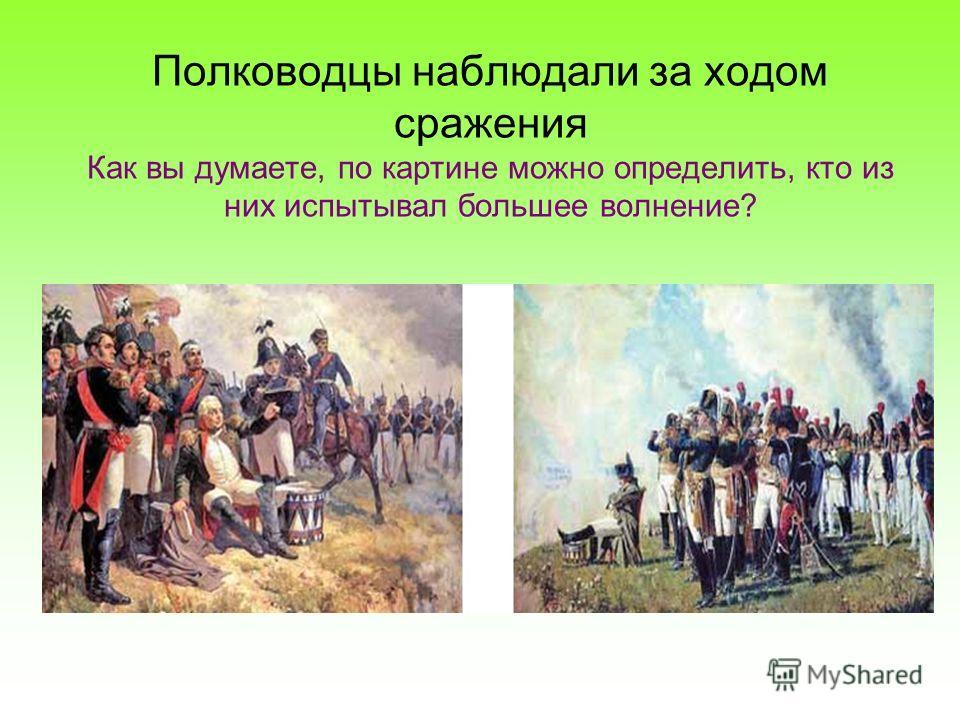 Полководцы наблюдали за ходом сражения Как вы думаете, по картине можно определить, кто из них испытывал большее волнение?