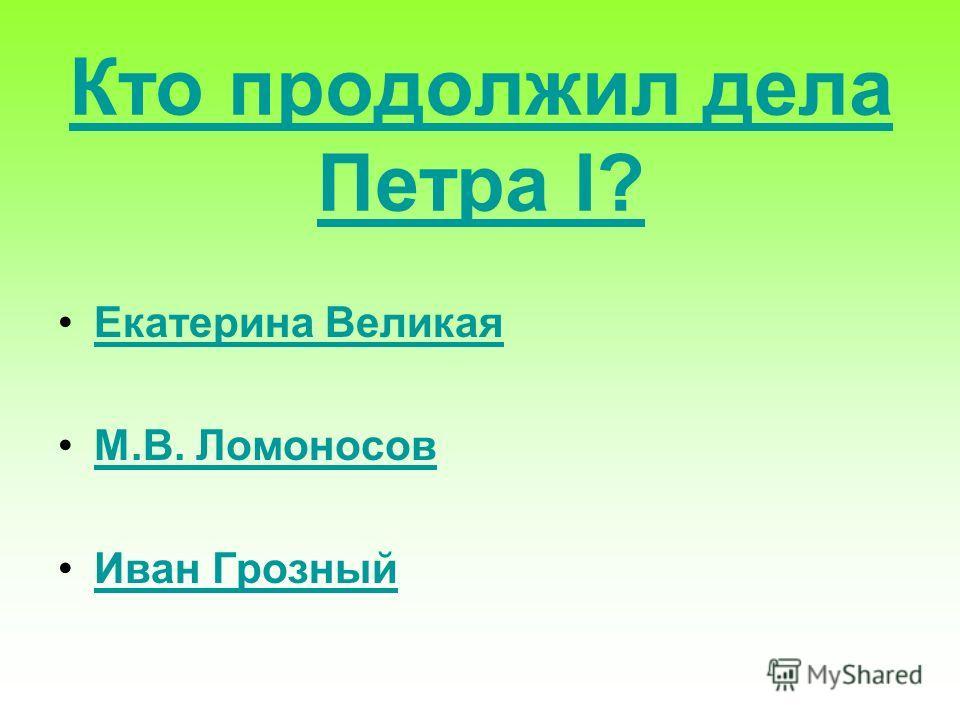Кто продолжил дела Петра I? Екатерина Великая М.В. Ломоносов Иван Грозный