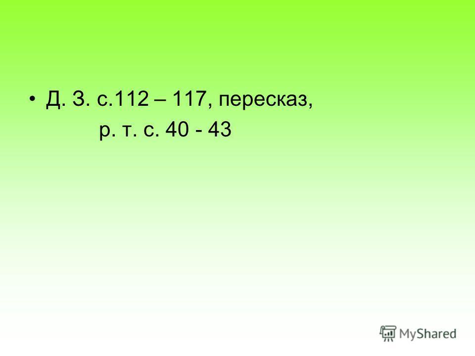 Д. З. с.112 – 117, пересказ, р. т. с. 40 - 43