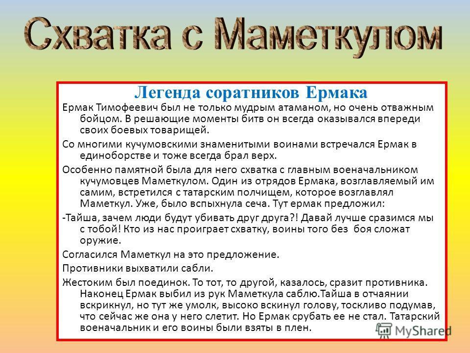 Легенда соратников Ермака Ермак Тимофеевич был не только мудрым атаманом, но очень отважным бойцом. В решающие моменты битв он всегда оказывался впереди своих боевых товарищей. Со многими кучумовскими знаменитыми воинами встречался Ермак в единоборст