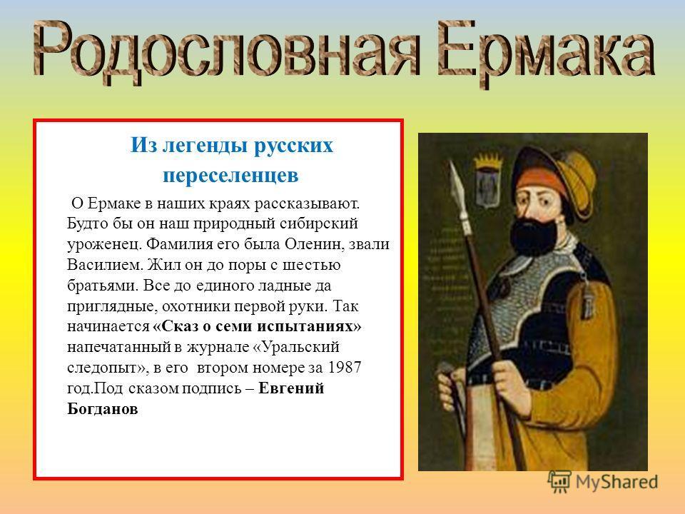 Из легенды русских переселенцев О Ермаке в наших краях рассказывают. Будто бы он наш природный сибирский уроженец. Фамилия его была Оленин, звали Василием. Жил он до поры с шестью братьями. Все до единого ладные да приглядные, охотники первой руки. Т